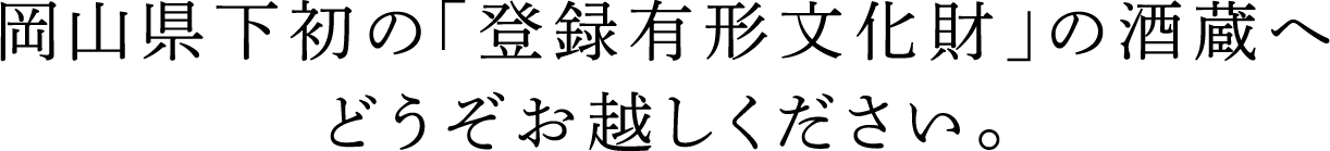 岡山県下初の「登録有形文化財」の酒蔵へどうぞお越しください。